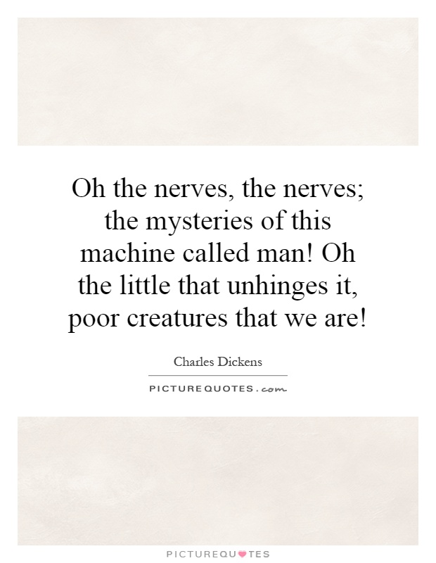 Oh the nerves, the nerves; the mysteries of this machine called man! Oh the little that unhinges it, poor creatures that we are! Picture Quote #1
