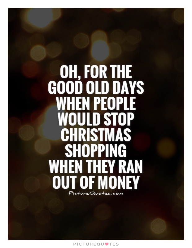 Oh, for the good old days when people would stop Christmas shopping when they ran out of money Picture Quote #1