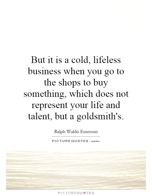 But it is a cold, lifeless business when you go to the shops to buy something, which does not represent your life and talent, but a goldsmith's Picture Quote #1