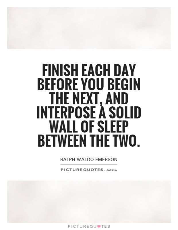 Finish each day before you begin the next, and interpose a solid wall of sleep between the two Picture Quote #1