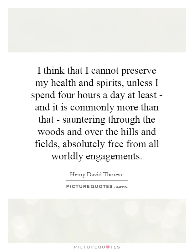 I think that I cannot preserve my health and spirits, unless I spend four hours a day at least - and it is commonly more than that - sauntering through the woods and over the hills and fields, absolutely free from all worldly engagements Picture Quote #1