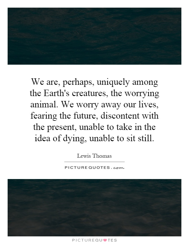 We are, perhaps, uniquely among the Earth's creatures, the worrying animal. We worry away our lives, fearing the future, discontent with the present, unable to take in the idea of dying, unable to sit still Picture Quote #1
