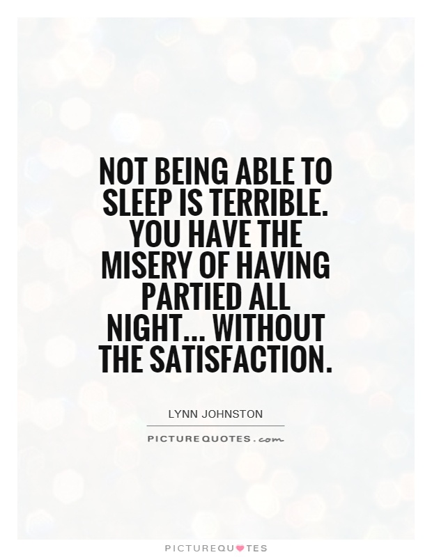 Not being able to sleep is terrible. You have the misery of having partied all night... Without the satisfaction Picture Quote #1
