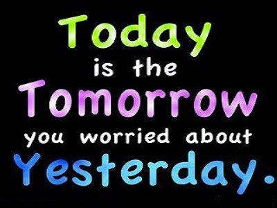 Today is the tomorrow we worried about yesterday Picture Quote #1