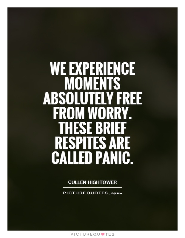 We experience moments absolutely free from worry. These brief respites are called panic Picture Quote #1