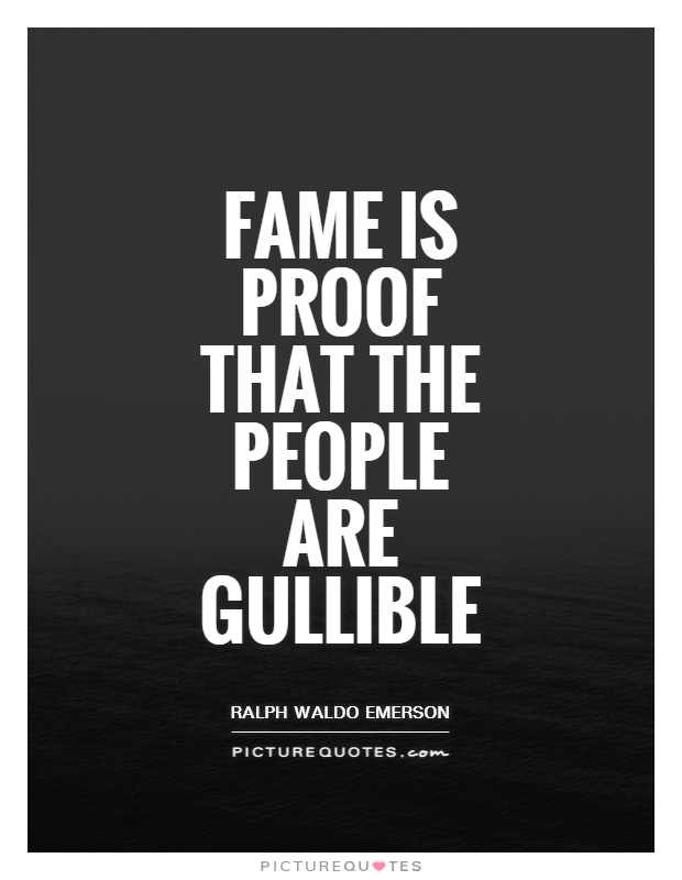 Fame is proof that the people are gullible Picture Quote #1