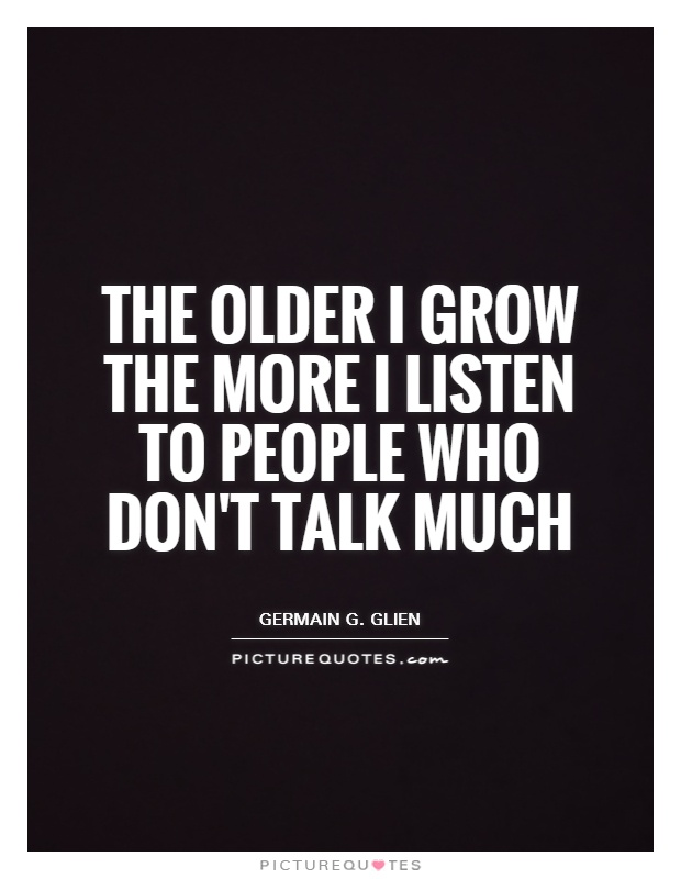 The older I grow the more I listen to people who don't talk much Picture Quote #1