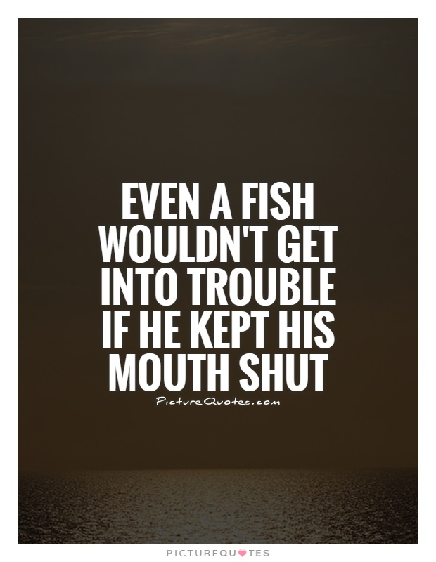 Even a fish wouldn't get into trouble if he kept his mouth shut Picture Quote #1