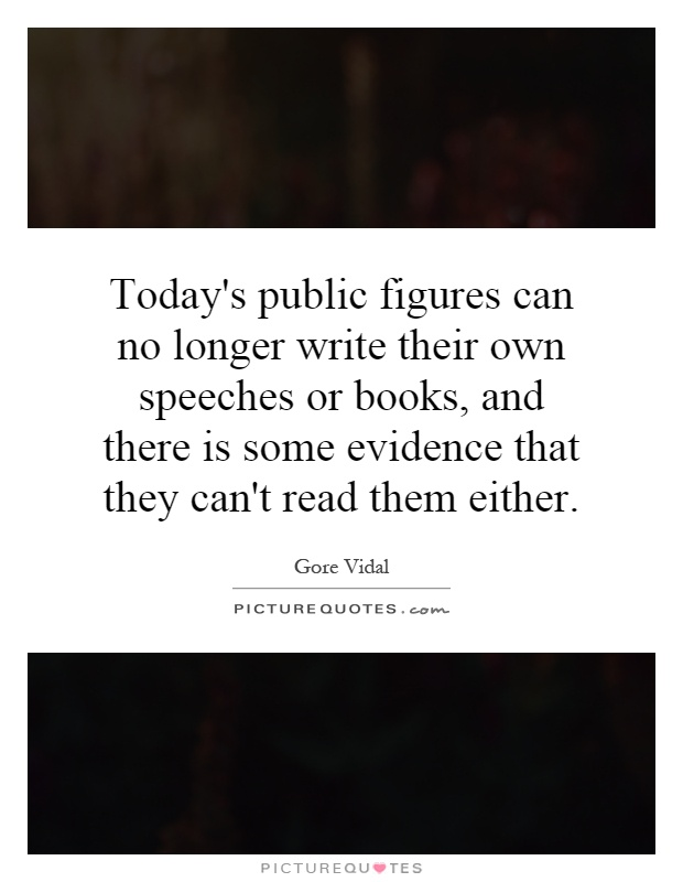 Today's public figures can no longer write their own speeches or books, and there is some evidence that they can't read them either Picture Quote #1