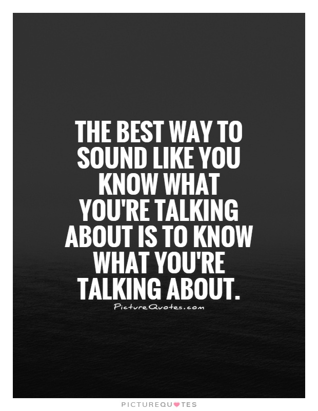 The best way to sound like you know what you're talking about is to know what you're talking about Picture Quote #1