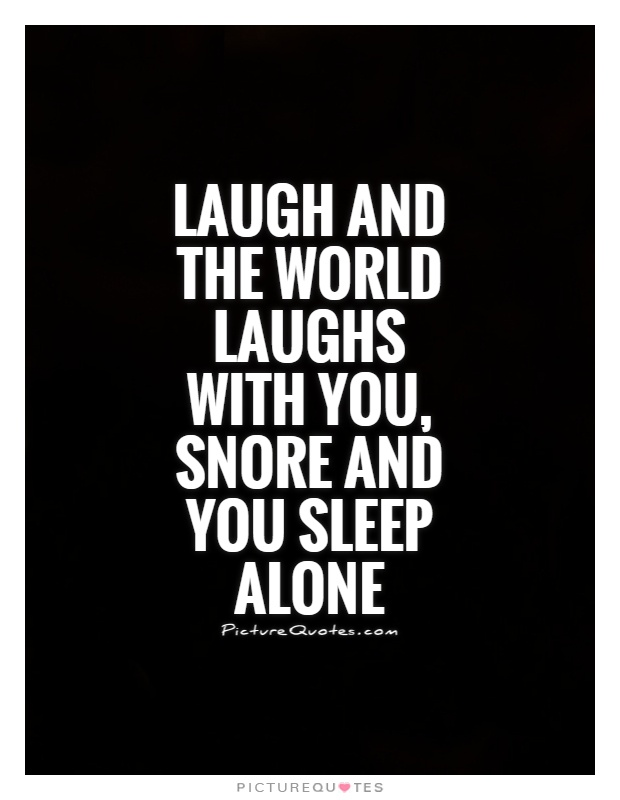 Laugh and the world laughs with you, snore and you sleep alone Picture Quote #1