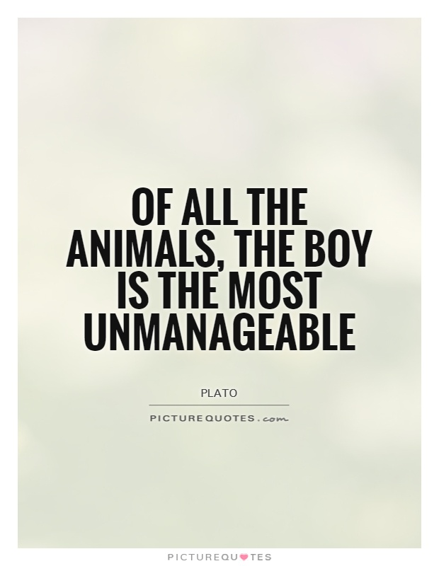 Of all the animals, the boy is the most unmanageable Picture Quote #1