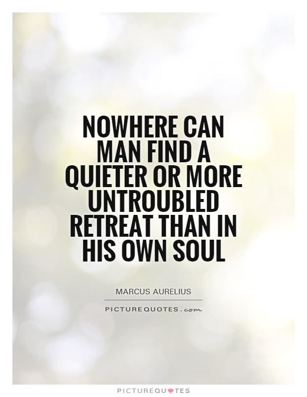 Nowhere can man find a quieter or more untroubled retreat than in his own soul Picture Quote #1