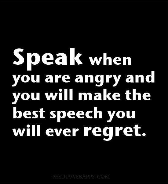 Speak When You Are Angry And You Will Make The Best Speech