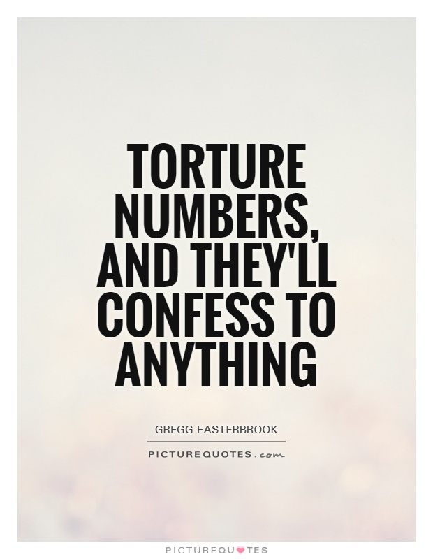 Torture numbers, and they'll confess to anything Picture Quote #1