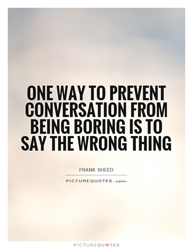 One way to prevent conversation from being boring is to say the wrong thing Picture Quote #1