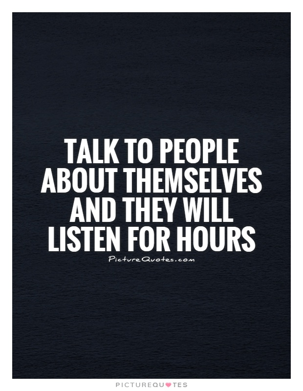 Talk to people about themselves and they will listen for hours Picture Quote #1