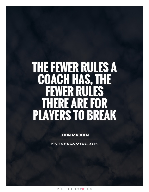 The fewer rules a coach has, the fewer rules there are for players to break Picture Quote #1