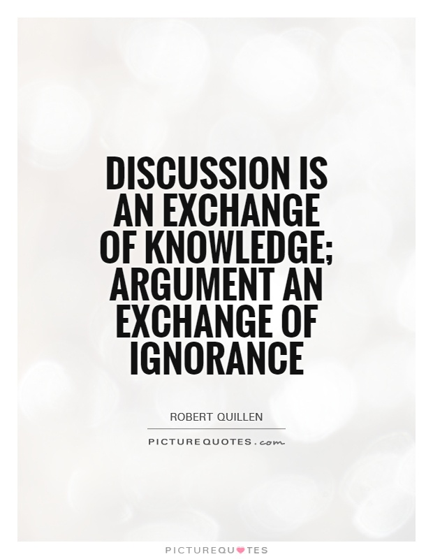 Discussion is an exchange of knowledge; argument an exchange of ignorance Picture Quote #1