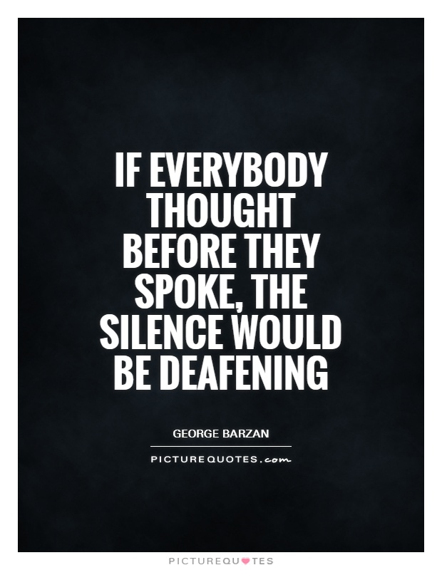 If everybody thought before they spoke, the silence would be deafening Picture Quote #1