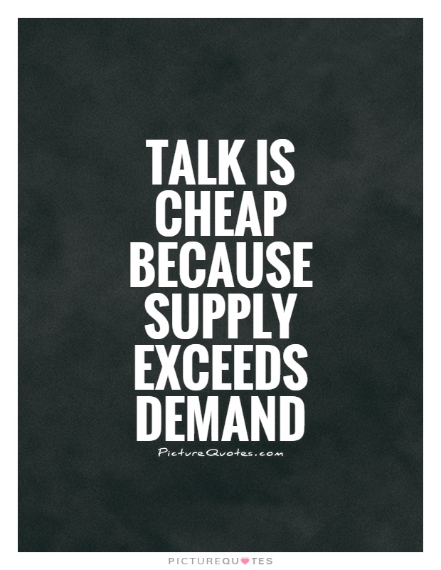 Talk is cheap because supply exceeds demand Picture Quote #1