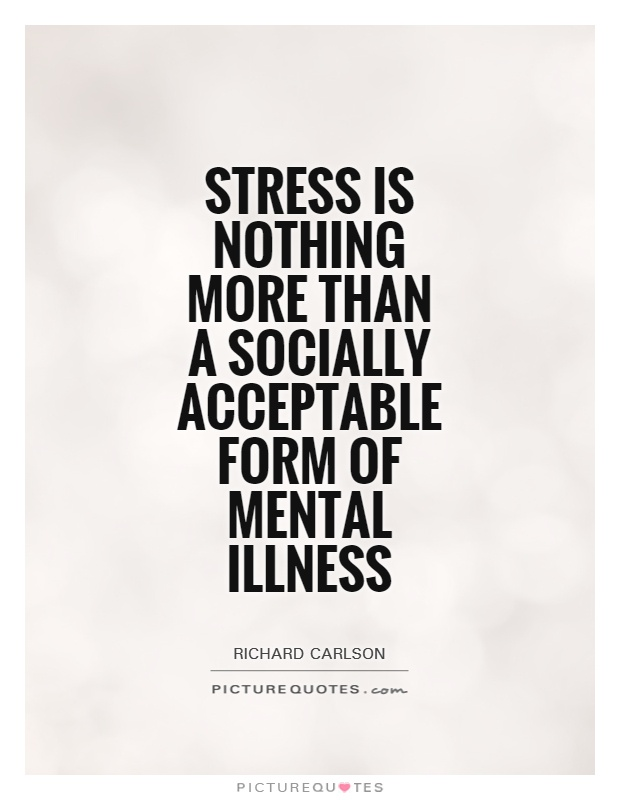 Stress is nothing more than a socially acceptable form of mental illness Picture Quote #1