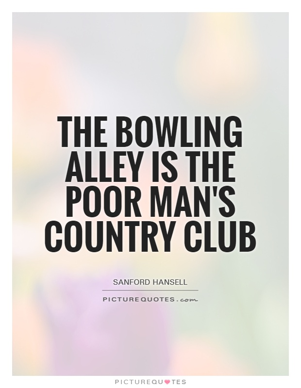 The bowling alley is the poor man's country club Picture Quote #1