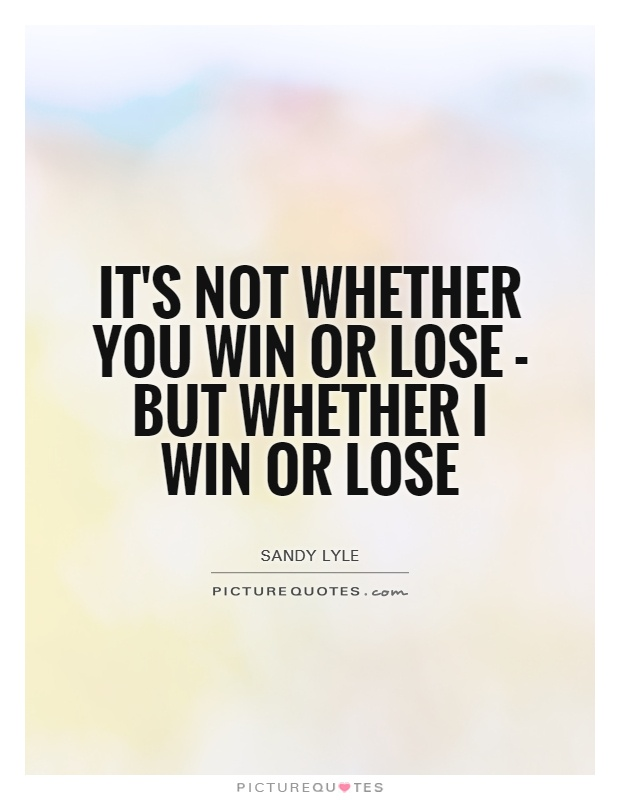 It's not whether you win or lose - but whether I win or lose Picture Quote #1