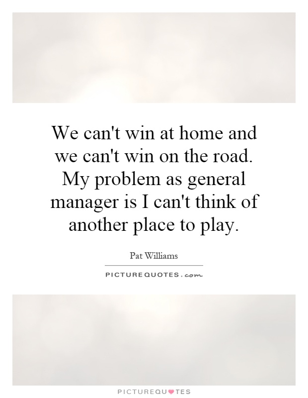 We can't win at home and we can't win on the road. My problem as general manager is I can't think of another place to play Picture Quote #1