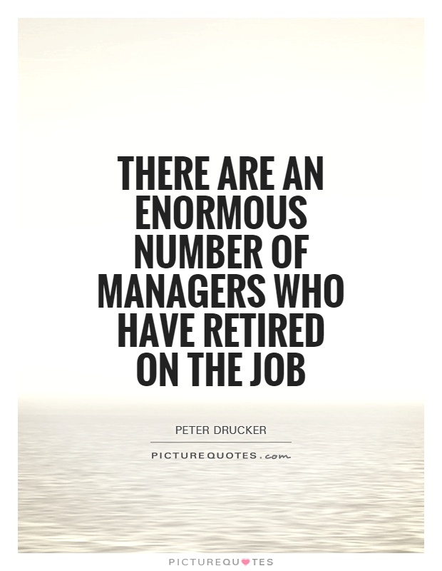 There are an enormous number of managers who have retired on the job Picture Quote #1