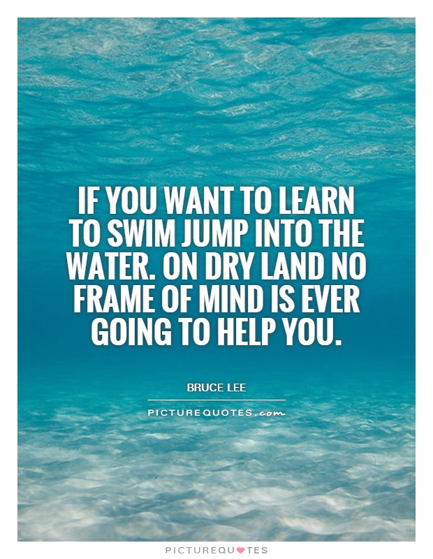 If you want to learn to swim jump into the water. On dry land no frame of mind is ever going to help you Picture Quote #1