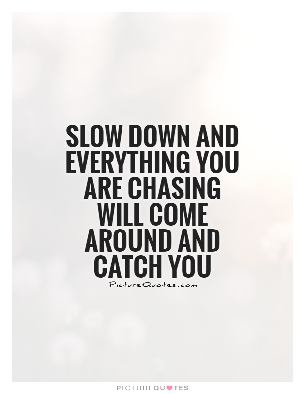 Slow down and everything you are chasing will come around and catch you Picture Quote #1