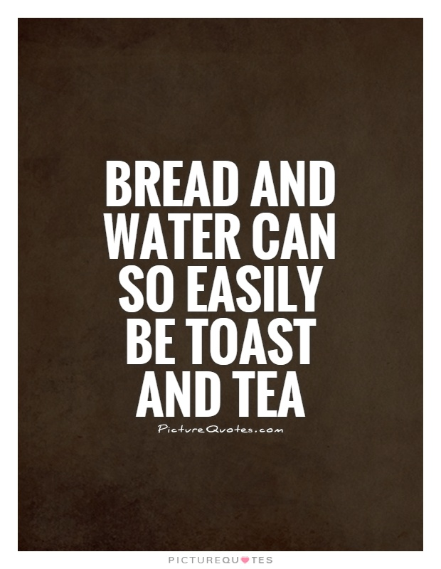 Bread and water can so easily be toast and tea Picture Quote #1