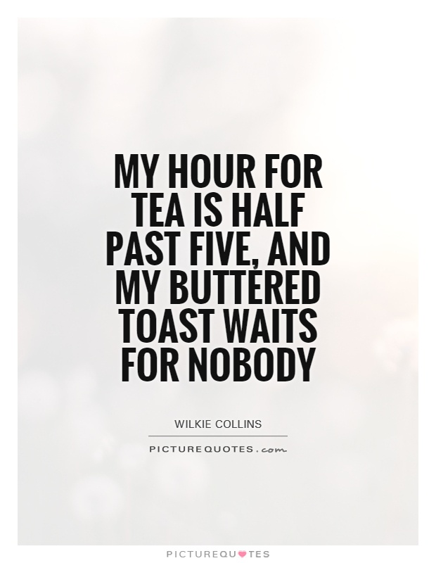 My hour for tea is half past five, and my buttered toast waits for nobody Picture Quote #1
