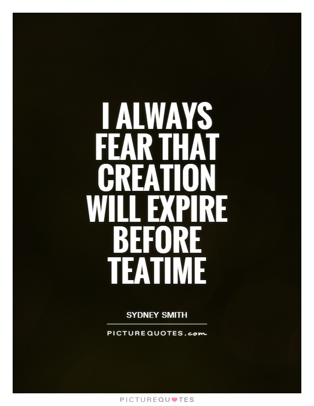 I always fear that creation will expire before teatime Picture Quote #1