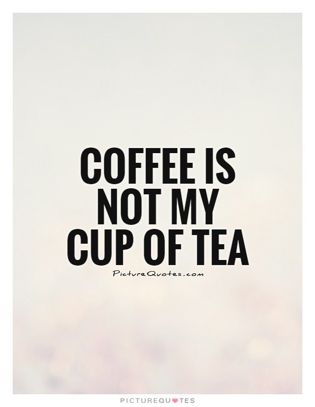 Coffee is not my cup of tea Picture Quote #1