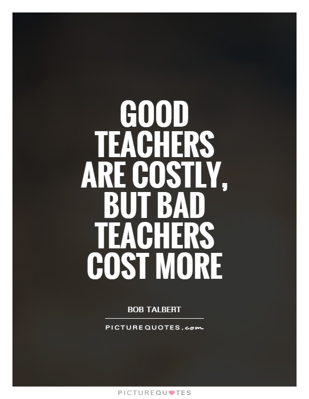Good teachers are costly, but bad teachers cost more Picture Quote #1