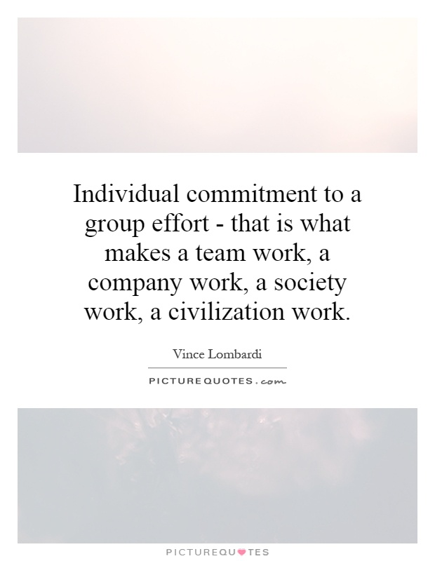 Individual commitment to a group effort - that is what makes a team work, a company work, a society work, a civilization work Picture Quote #1