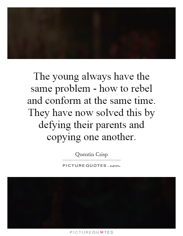 The young always have the same problem - how to rebel and conform at the same time. They have now solved this by defying their parents and copying one another Picture Quote #1
