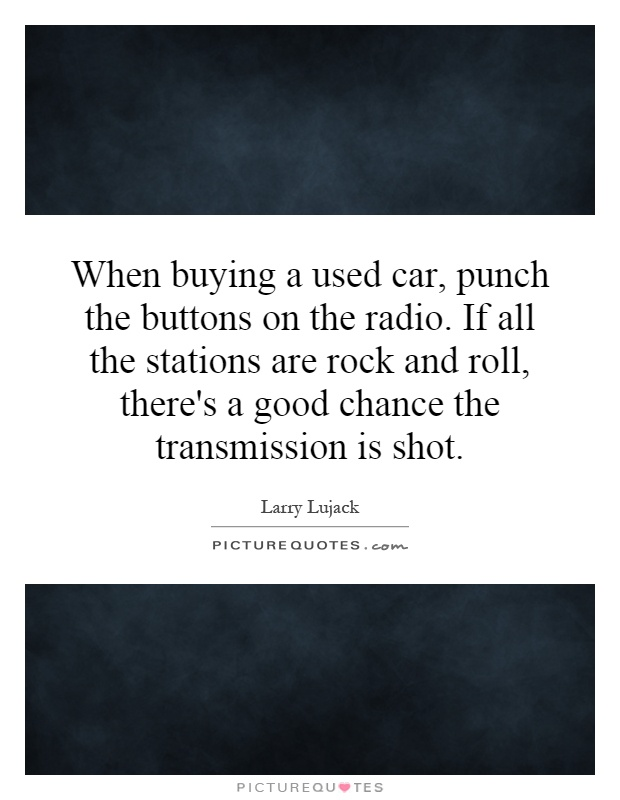 When buying a used car, punch the buttons on the radio. If all the stations are rock and roll, there's a good chance the transmission is shot Picture Quote #1