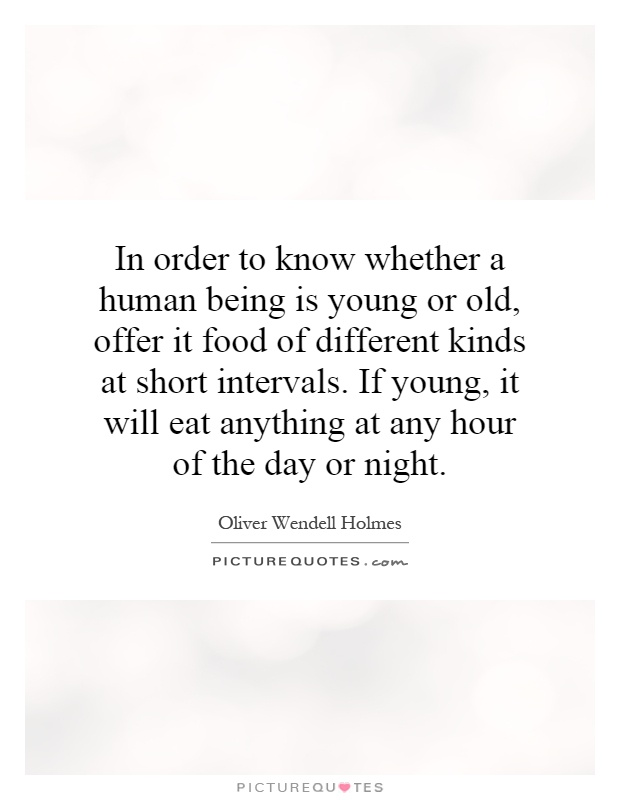 In order to know whether a human being is young or old, offer it food of different kinds at short intervals. If young, it will eat anything at any hour of the day or night Picture Quote #1