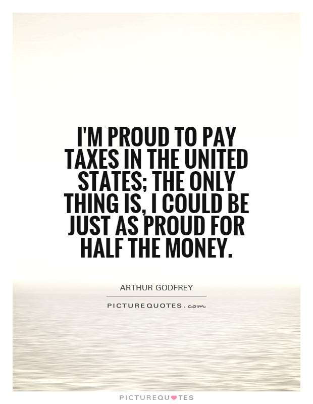 I'm proud to pay taxes in the United States; the only thing is, I could be just as proud for half the money Picture Quote #1