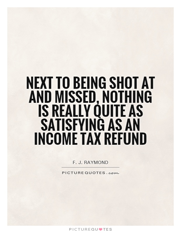Next to being shot at and missed, nothing is really quite as satisfying as an income tax refund Picture Quote #1