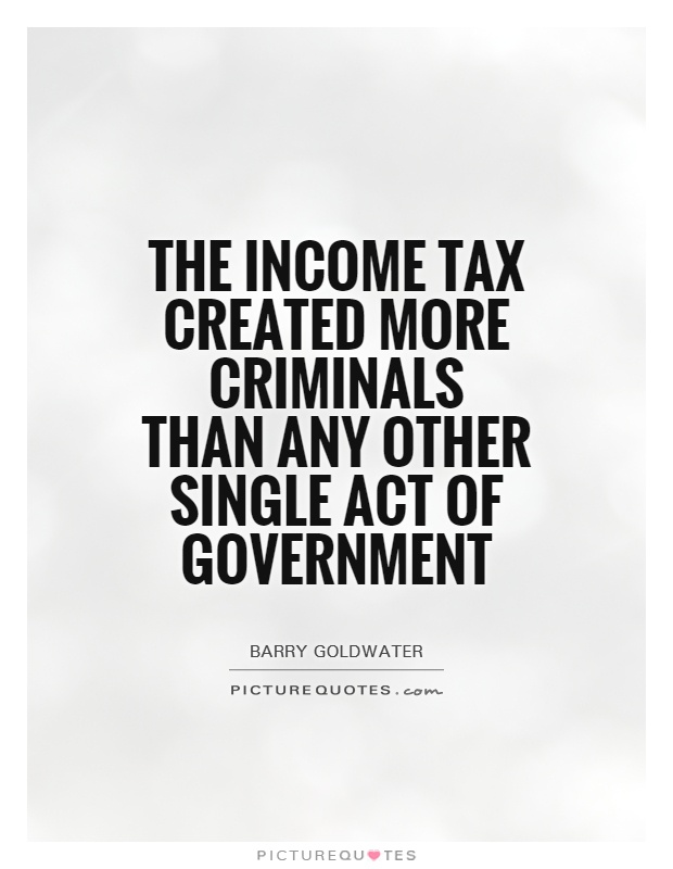 The income tax created more criminals than any other single act of government Picture Quote #1