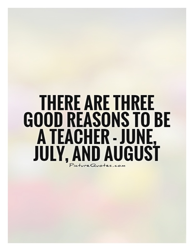There are three good reasons to be a teacher - June, July, and August Picture Quote #1