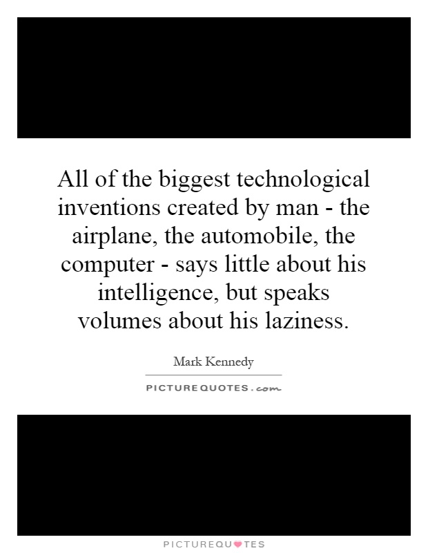 All of the biggest technological inventions created by man - the airplane, the automobile, the computer - says little about his intelligence, but speaks volumes about his laziness Picture Quote #1