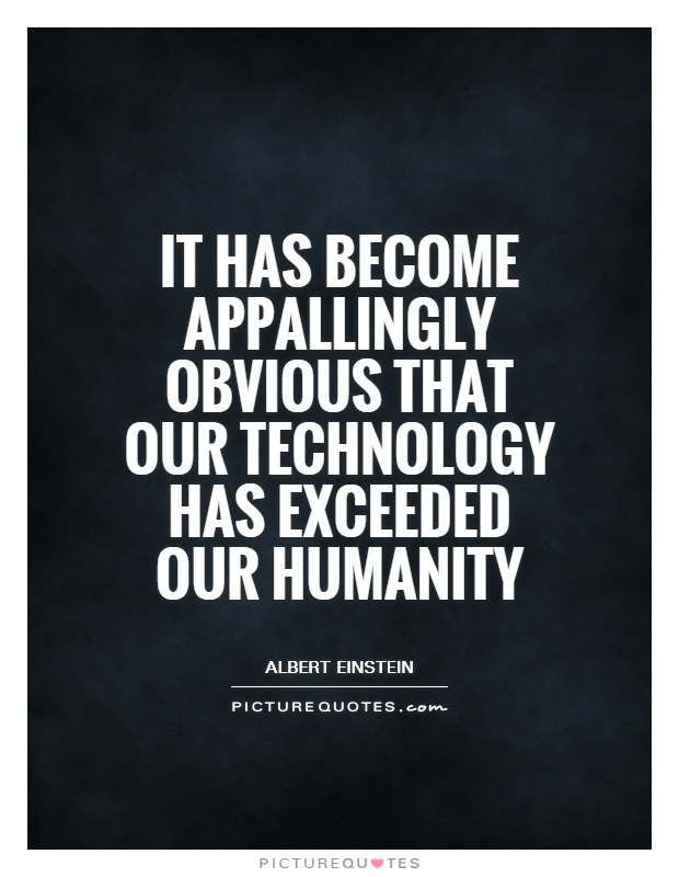 It has become appallingly obvious that our technology has exceeded our humanity Picture Quote #1