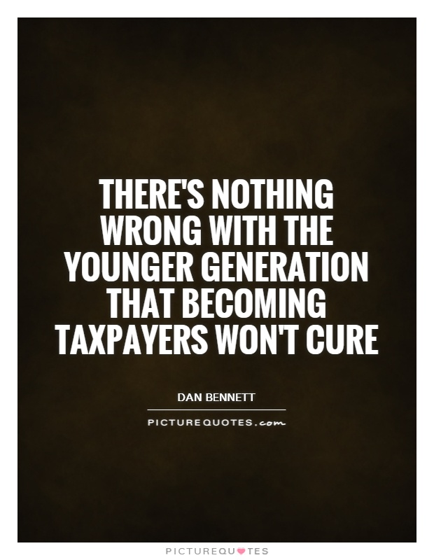 There's nothing wrong with the younger generation that becoming taxpayers won't cure Picture Quote #1