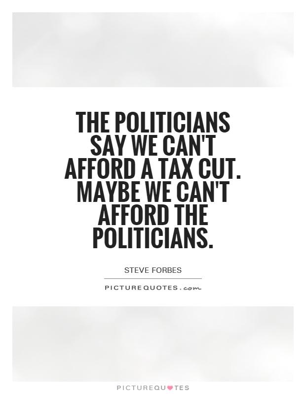 The politicians say we can't afford a tax cut. Maybe we can't afford the politicians Picture Quote #1