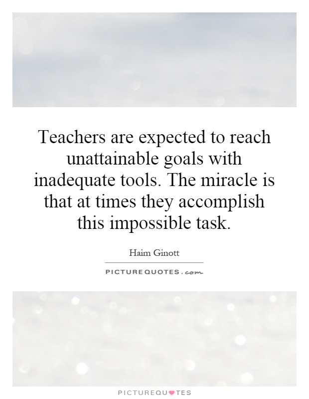 Teachers are expected to reach unattainable goals with inadequate tools. The miracle is that at times they accomplish this impossible task Picture Quote #1